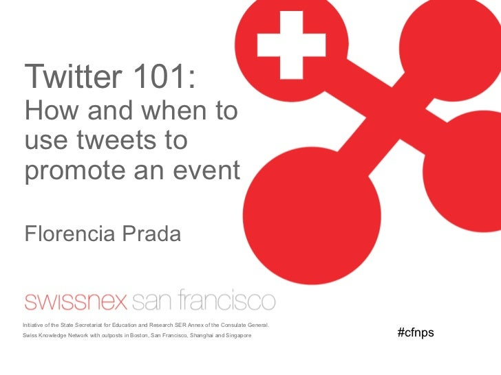 Twitter 101:  How and when to use tweets to promote an event Florencia Prada Initiative of the State Secretariat for Educa...