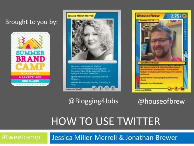 Brought to you by:  @Blogging4Jobs  @houseofbrew  HOW TO USE TWITTER #tweetcamp  Jessica Miller-Merrell & Jonathan Brewer