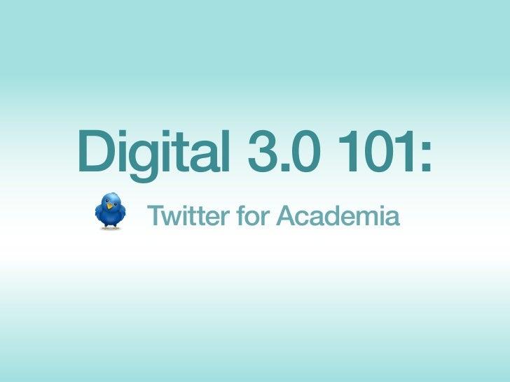 Digital 3.0 101:    Twitter for Academia