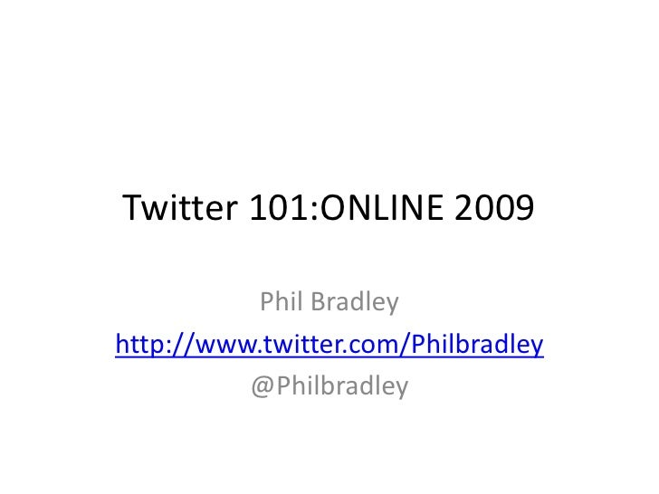 Twitter 101:ONLINE 2009<br />Phil Bradley<br />http://www.twitter.com/Philbradley<br />@Philbradley<br />