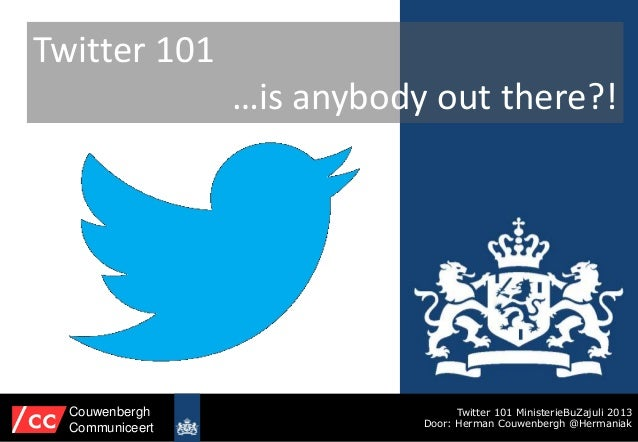 Twitter 101 …is anybody out there?! Twitter 101 MinisterieBuZajuli 2013 Door: Herman Couwenbergh @Hermaniak Couwenbergh Co...