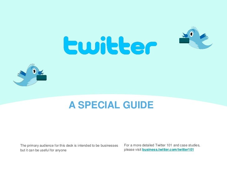 A SPECIAL GUIDE<br />For a more detailed Twitter 101 and case studies, <br />please visit business.twitter.com/twitter101<...