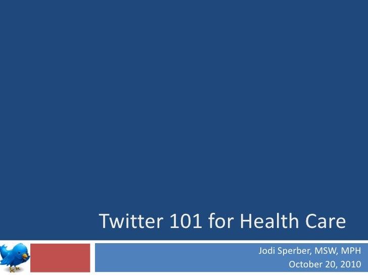 Twitter 101 for Health Care Jodi Sperber, MSW, MPH October 20, 2010
