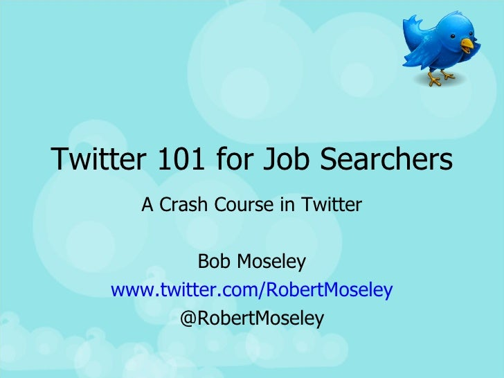Twitter 101 for Job Searchers A Crash Course in Twitter Bob Moseley www.twitter.com/RobertMoseley @RobertMoseley