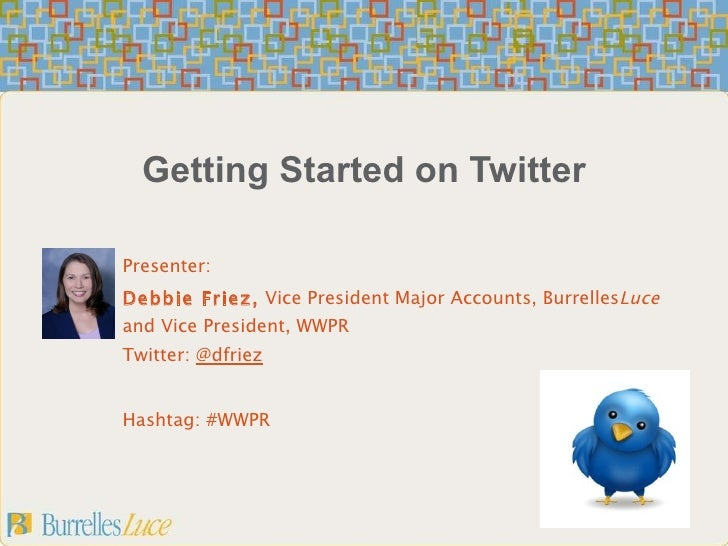 Getting Started on Twitter Presenter: Debbie Friez,  Vice President Major Accounts, Burrelles Luce  and Vice President, WW...
