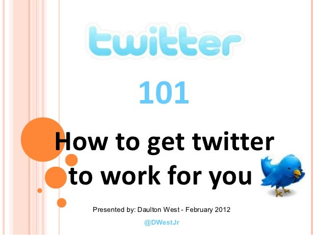 101How to get twitter to work for you   Presented by: Daulton West - February 2012                  @DWestJr