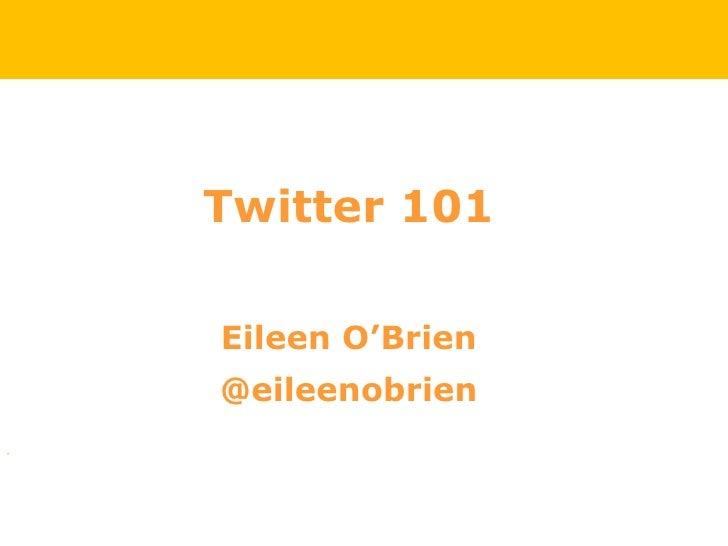<ul><li>Twitter 101 </li></ul><ul><li>Eileen O'Brien </li></ul><ul><li>@eileenobrien </li></ul>