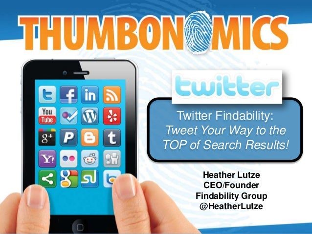Twitter Findability: Tweet Your Way to the TOP of Search Results! Heather Lutze CEO/Founder Findability Group @HeatherLutze