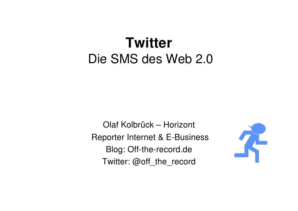 Twitter Die SMS des Web 2 0                 2.0       Olaf Kolbrück – Horizont Reporter Internet & E-Business    Blog: Off...