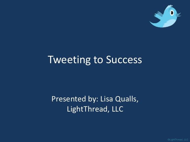 Tweeting to Success   Presented by: Lisa Qualls,     LightThread, LLC                                ©LightThread, LLC