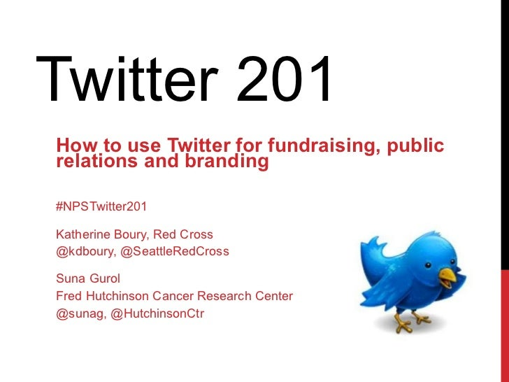Twitter 201  How to use Twitter for fundraising, public relations and branding #NPSTwitter201 Katherine Boury, Red Cross @...