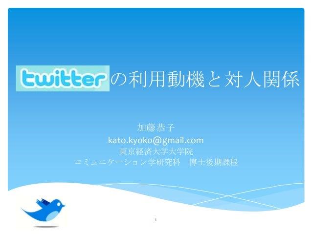 Twitter の利用動機と対人関係 加藤恭子 kato.kyoko@gmail.com 東京経済大学大学院 コミュニケーション学研究科 博士後期課程  1