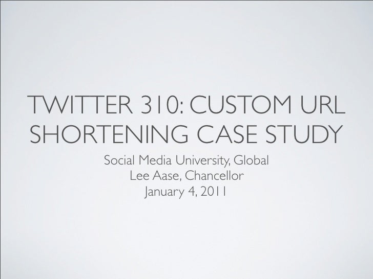 TWITTER 310: CUSTOM URLSHORTENING CASE STUDY     Social Media University, Global          Lee Aase, Chancellor            ...