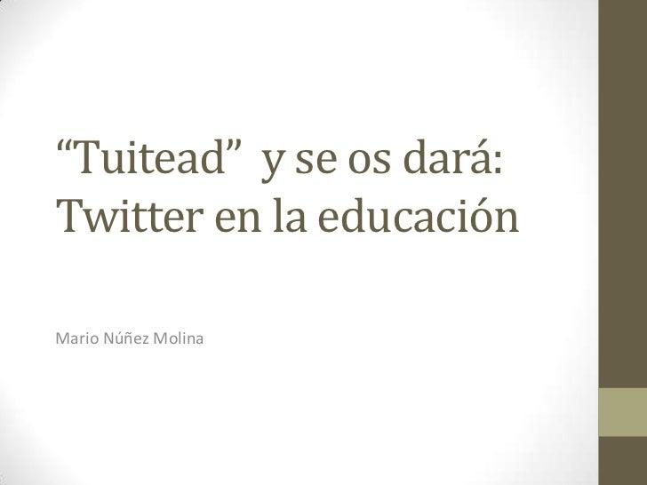 """""""Tuitead"""" y se os dará:Twitter en la educaciónMario Núñez Molina"""