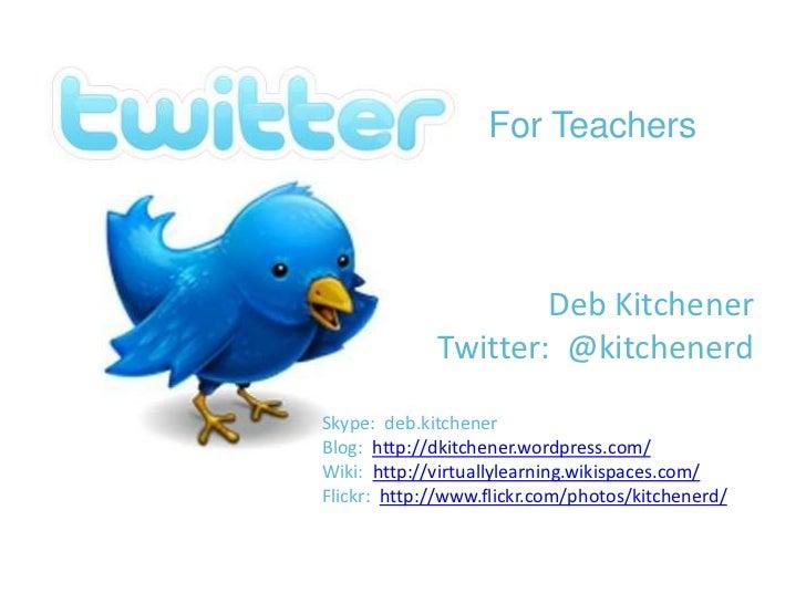 For Teachers<br />Deb Kitchener<br />Twitter:  @kitchenerd<br />Skype:  deb.kitchener<br />Blog:  http://dkitchener.wordpr...