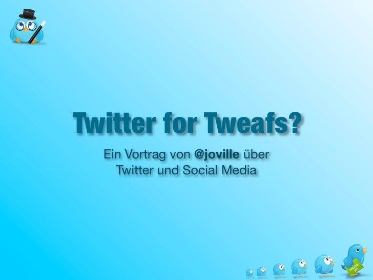 Twitter for Tweafs?   Ein Vortrag von @joville über     Twitter und Social Media