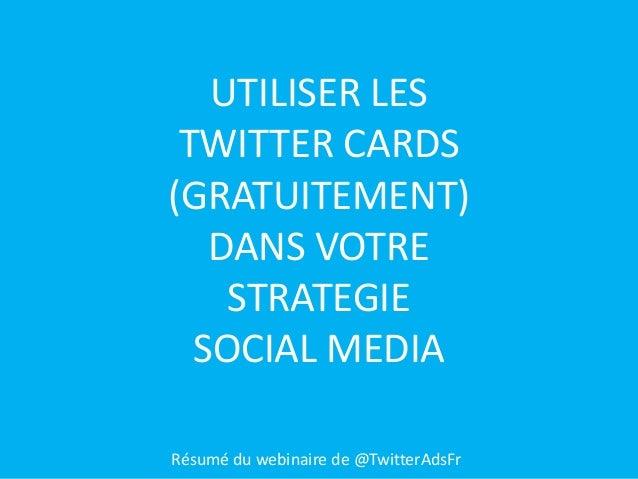 UTILISER LES TWITTER CARDS (GRATUITEMENT) DANS VOTRE STRATEGIE SOCIAL MEDIA Résumé du webinaire de @TwitterAdsFr