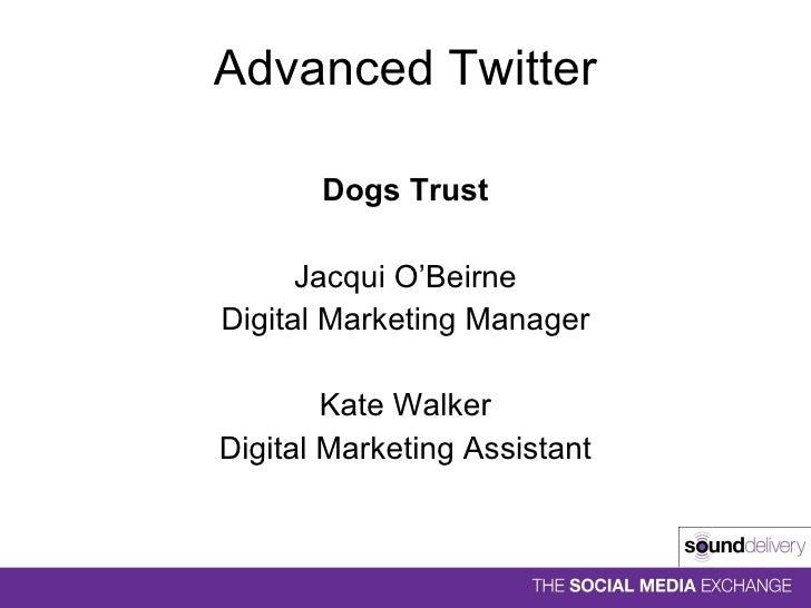 Advanced Twitter <ul><li>Dogs Trust </li></ul><ul><li>Jacqui O'Beirne </li></ul><ul><li>Digital Marketing Manager </li></u...
