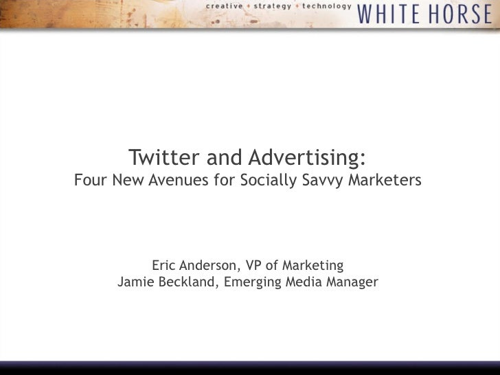 Twitter and Advertising: Four New Avenues for Socially Savvy Marketers Eric Anderson, VP of Marketing Jamie Beckland, Emer...
