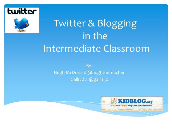 Twitter & Blogging         in theIntermediate Classroom                 By:  Hugh McDonald @hughtheteacher        Gallit Z...