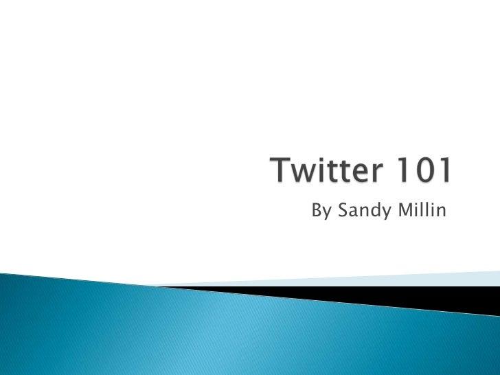 Twitter 101<br />By Sandy Millin<br />
