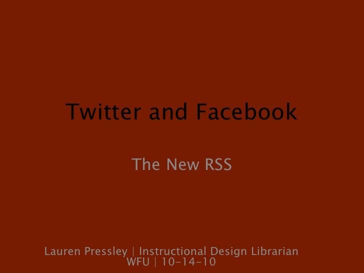 Twitter and Facebook<br />The New RSS<br />Lauren Pressley | Instructional Design Librarian WFU | 10-14-10<br />
