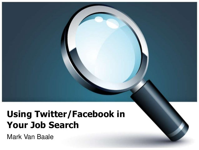 Using Twitter/Facebook in Your Job Search Mark Van Baale