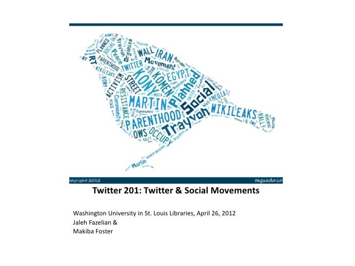 Twitter 201: Twitter & Social MovementsWashington University in St. Louis Libraries, April 26, 2012Jaleh Fazelian &Makiba ...