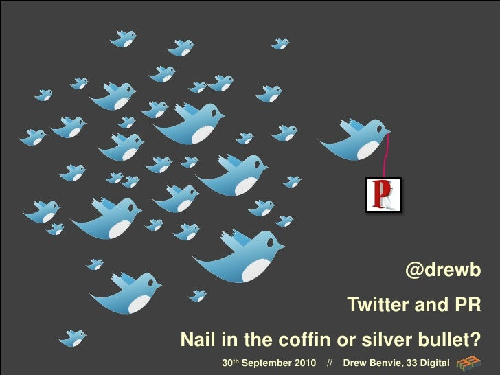 @drewb                                 Twitter and PR Nail in the coffin or silver bullet?      30th September 2010   //  ...