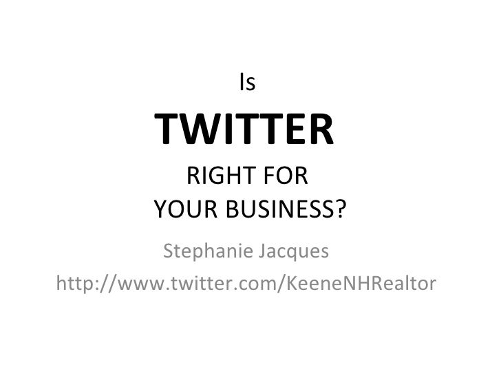 Is  TWITTER  RIGHT FOR  YOUR BUSINESS? Stephanie Jacques http://www.twitter.com/KeeneNHRealtor