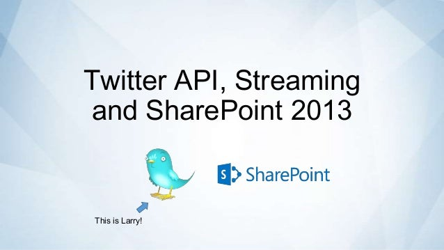 Twitter API, Streamingand SharePoint 2013This is Larry!