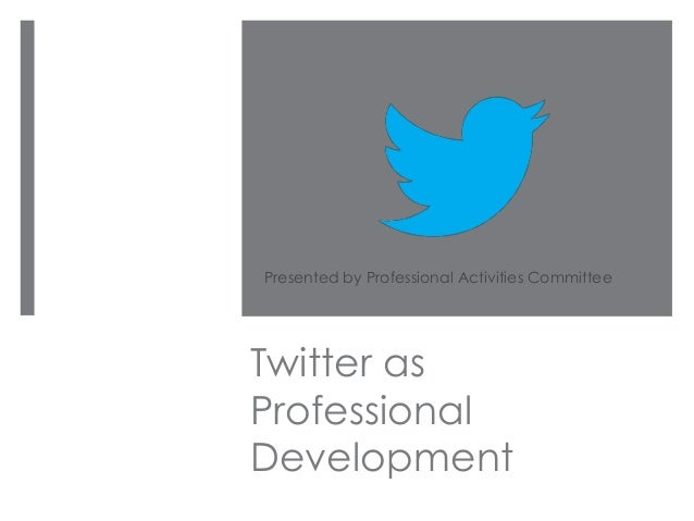 Twitter asProfessionalDevelopmentPresented by Professional Activities Committee