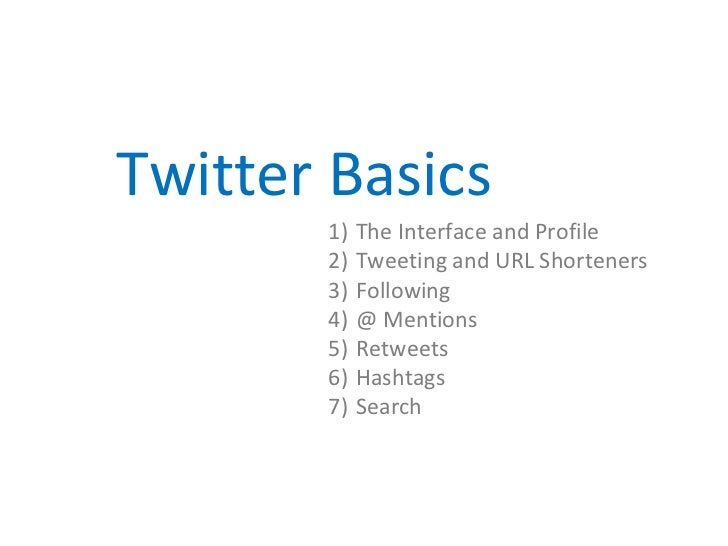 Twitter Basics       1)   The Interface and Profile       2)   Tweeting and URL Shorteners       3)   Following       4)  ...