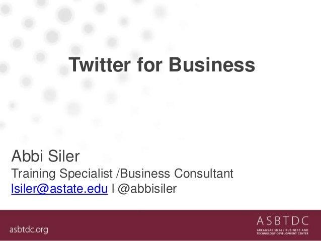 Twitter for Business Abbi Siler Training Specialist /Business Consultant lsiler@astate.edu l @abbisiler