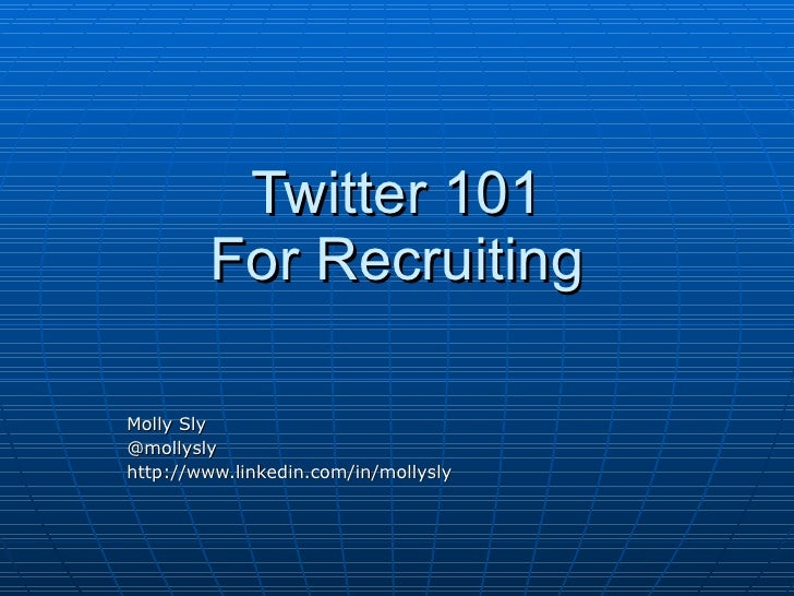 Twitter 101         For Recruiting  Molly Sly @mollysly http://www.linkedin.com/in/mollysly