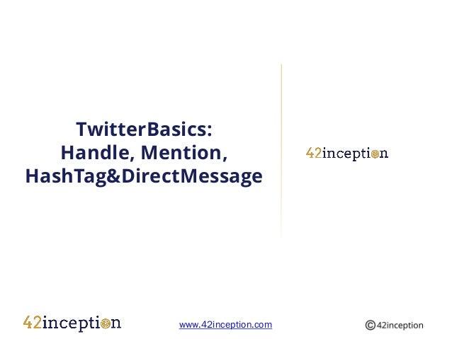TwitterBasics:   Handle, Mention,HashTag&DirectMessage             www.42inception.com