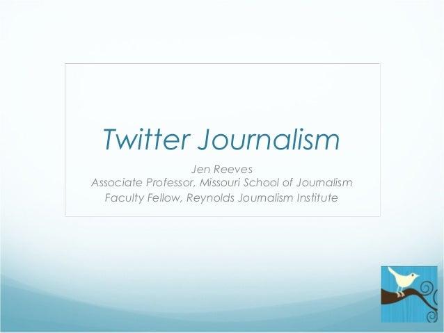 Twitter Journalism Jen Reeves Associate Professor, Missouri School of Journalism Faculty Fellow, Reynolds Journalism Insti...