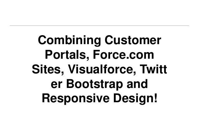 Combining Customer  Portals, Force.comSites, Visualforce, Twitt    er Bootstrap and Responsive Design!