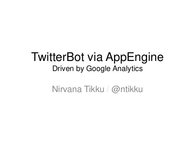 TwitterBot via AppEngine   Driven by Google Analytics   Nirvana Tikku / @ntikku