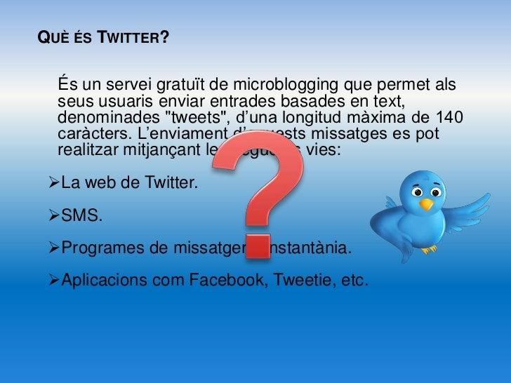 Què és Twitter?<br />És un servei gratuït de microblogging que permet als seus usuaris enviar entrades basades en text, de...