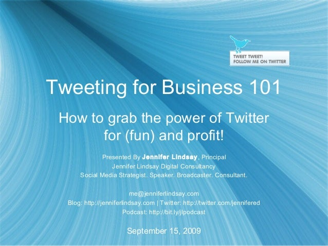 Tweeting for Business 101 How to grab the power of Twitter for (fun) and profit! Presented By Jennifer Lindsay, Principal ...