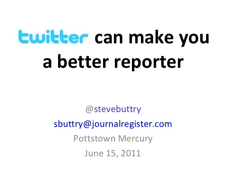 @ stevebuttry [email_address] Pottstown Mercury June 15, 2011 a better reporter can make you