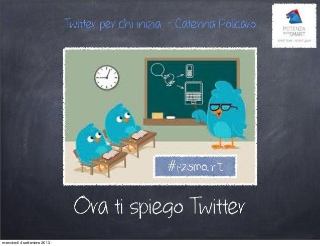 Ora ti spiego Twitter Twitter per chi inizia - Caterina Policaro #pzsmart mercoledì 4 settembre 2013