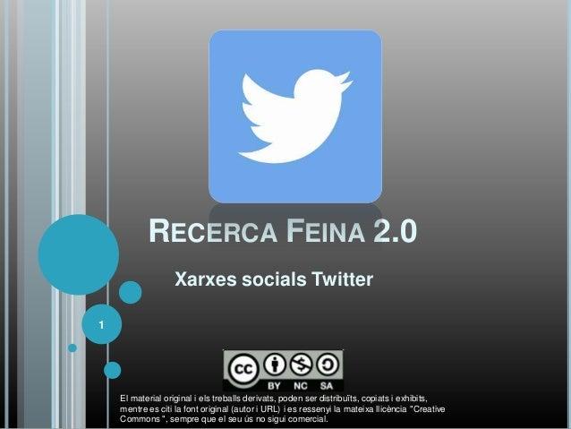 RECERCA FEINA 2.0                  Xarxes socials Twitter1    El material original i els treballs derivats, poden ser dist...