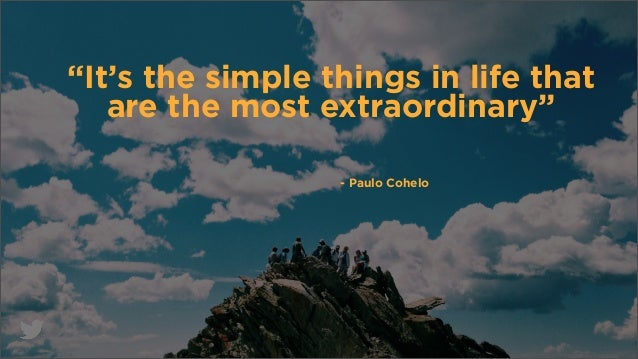 """It's the simple things in life that are the most extraordinary"" - Paulo Cohelo"