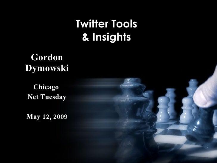 Twitter Tools                 & Insights  Gordon Dymowski  Chicago Net Tuesday  May 12, 2009
