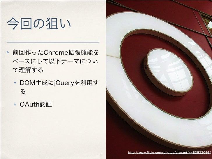 今回の狙い✤   前回作ったChrome拡張機能を    ベースにして以下テーマについ    て理解する    ✤   DOM生成にjQueryを利用す        る    ✤   OAuth認証                      ...