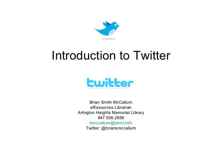 Introduction to Twitter            Brian Smith McCallum            eResources Librarian     Arlington Heights Memorial Lib...