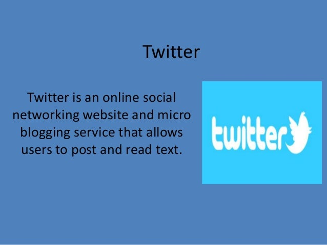 Twitter Twitter is an online social networking website and micro blogging service that allows users to post and read text.
