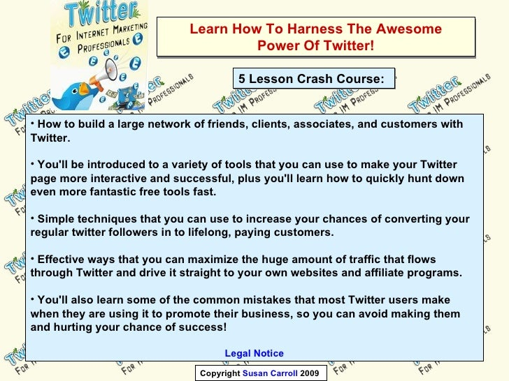 Learn How To Harness The Awesome Power Of Twitter! <ul><li>How to build a large network of friends, clients, associates, a...